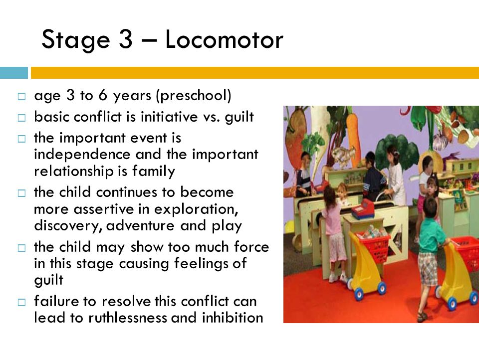 Stage 3 – Locomotor  age 3 to 6 years (preschool)  basic conflict is initiative vs. guilt  the important event is independence and the important re