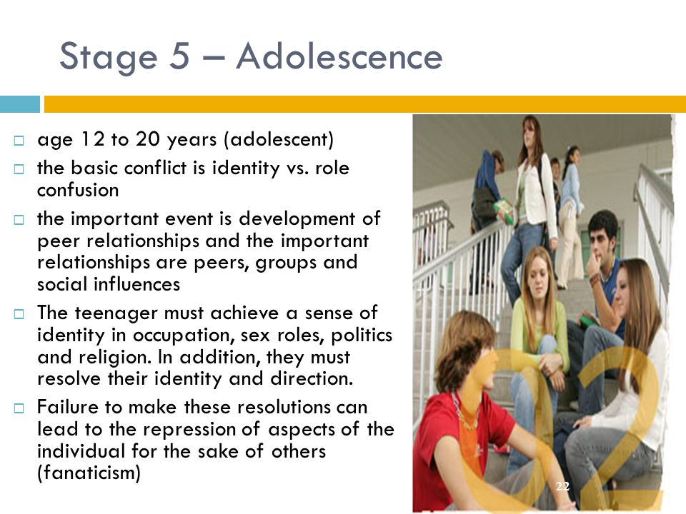 Stage 5 – Adolescence  age 12 to 20 years (adolescent)  the basic conflict is identity vs. role confusion  the important event is development of pe