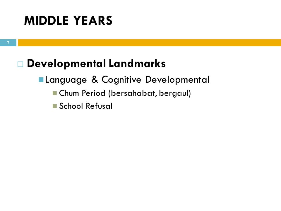 MIDDLE YEARS  Developmental Landmarks Language & Cognitive Developmental Chum Period (bersahabat, bergaul) School Refusal 7