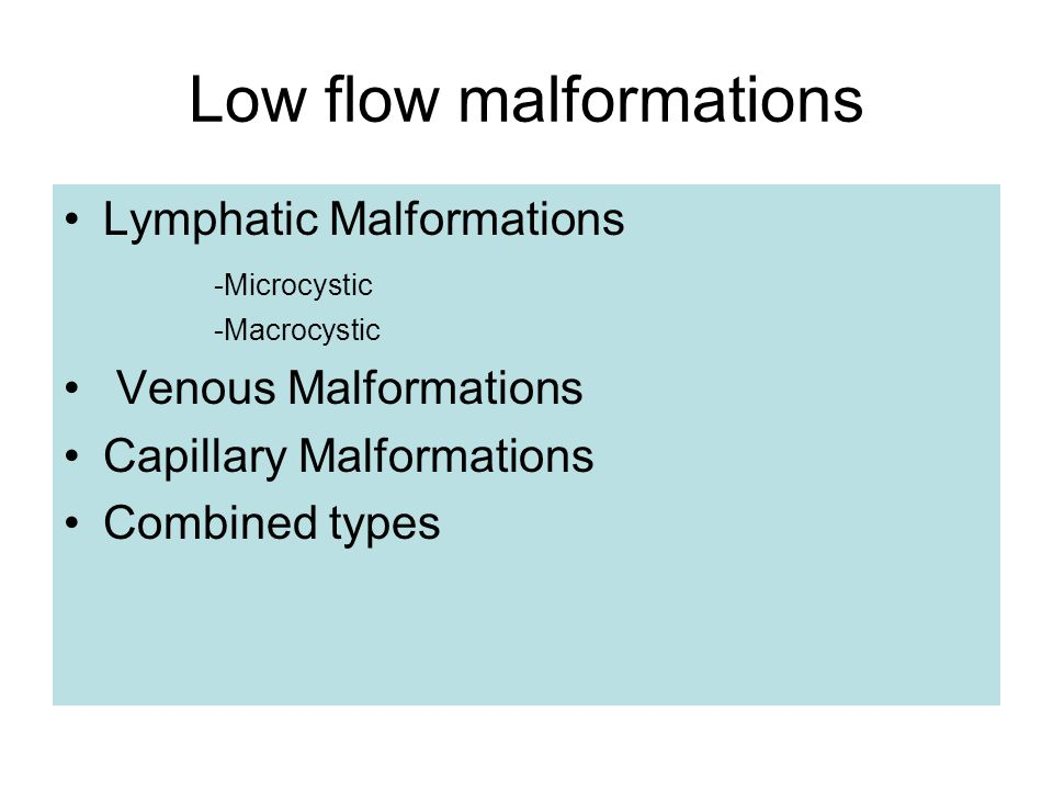 Low flow malformations Lymphatic Malformations -Microcystic -Macrocystic Venous Malformations Capillary Malformations Combined types