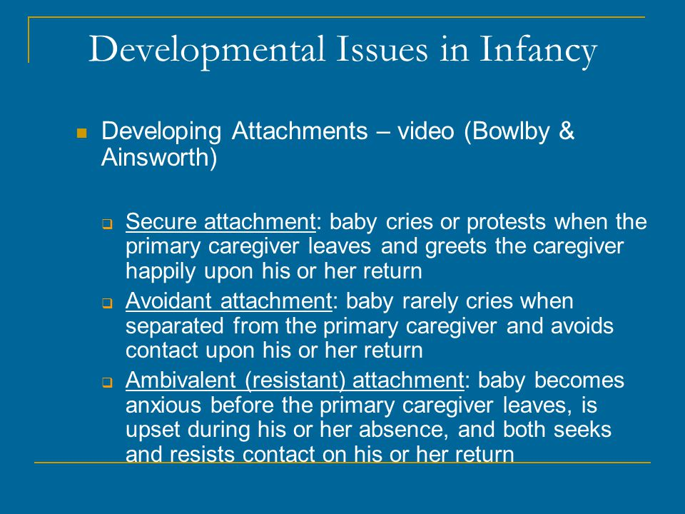 Developmental Issues in Infancy Developing Attachments – video (Bowlby & Ainsworth)  Secure attachment: baby cries or protests when the primary caregiver leaves and greets the caregiver happily upon his or her return  Avoidant attachment: baby rarely cries when separated from the primary caregiver and avoids contact upon his or her return  Ambivalent (resistant) attachment: baby becomes anxious before the primary caregiver leaves, is upset during his or her absence, and both seeks and resists contact on his or her return