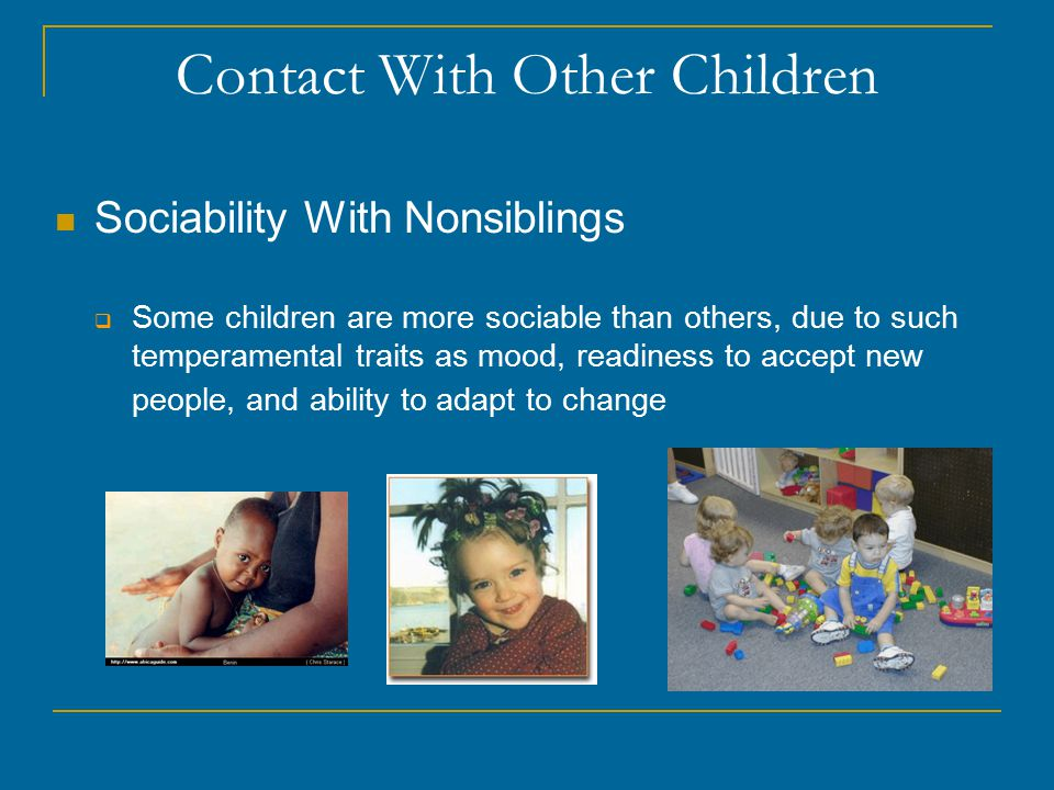Contact With Other Children Sociability With Nonsiblings  Some children are more sociable than others, due to such temperamental traits as mood, readiness to accept new people, and ability to adapt to change