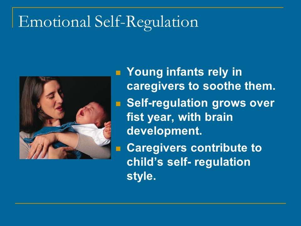Emotional Self-Regulation Young infants rely in caregivers to soothe them.