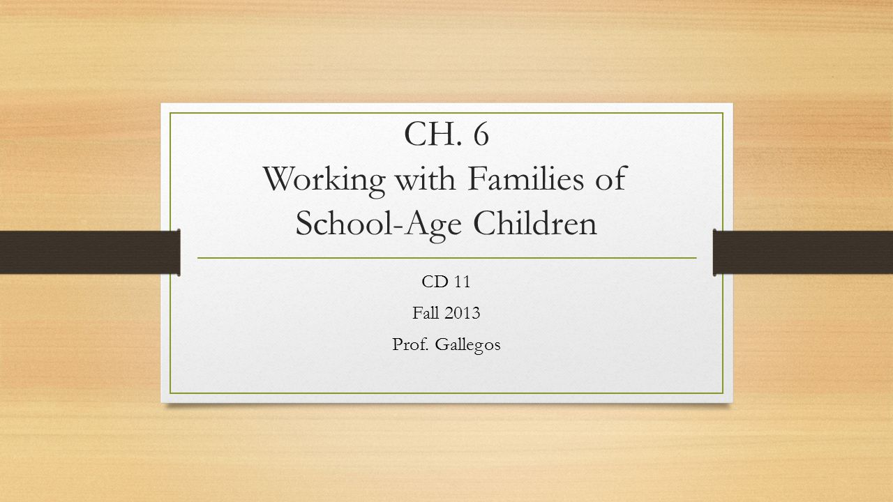 CH. 6 Working with Families of School-Age Children CD 11 Fall 2013 Prof. Gallegos
