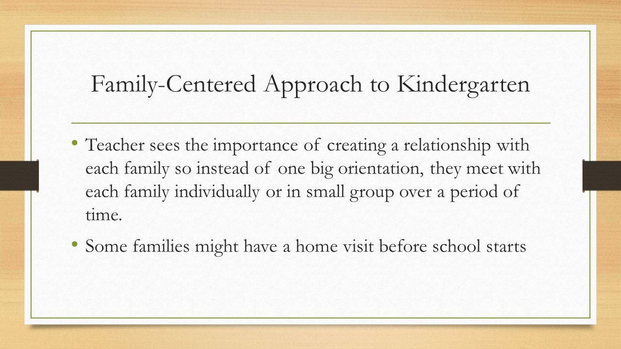 Family-Centered Approach to Kindergarten Teacher sees the importance of creating a relationship with each family so instead of one big orientation, they meet with each family individually or in small group over a period of time.