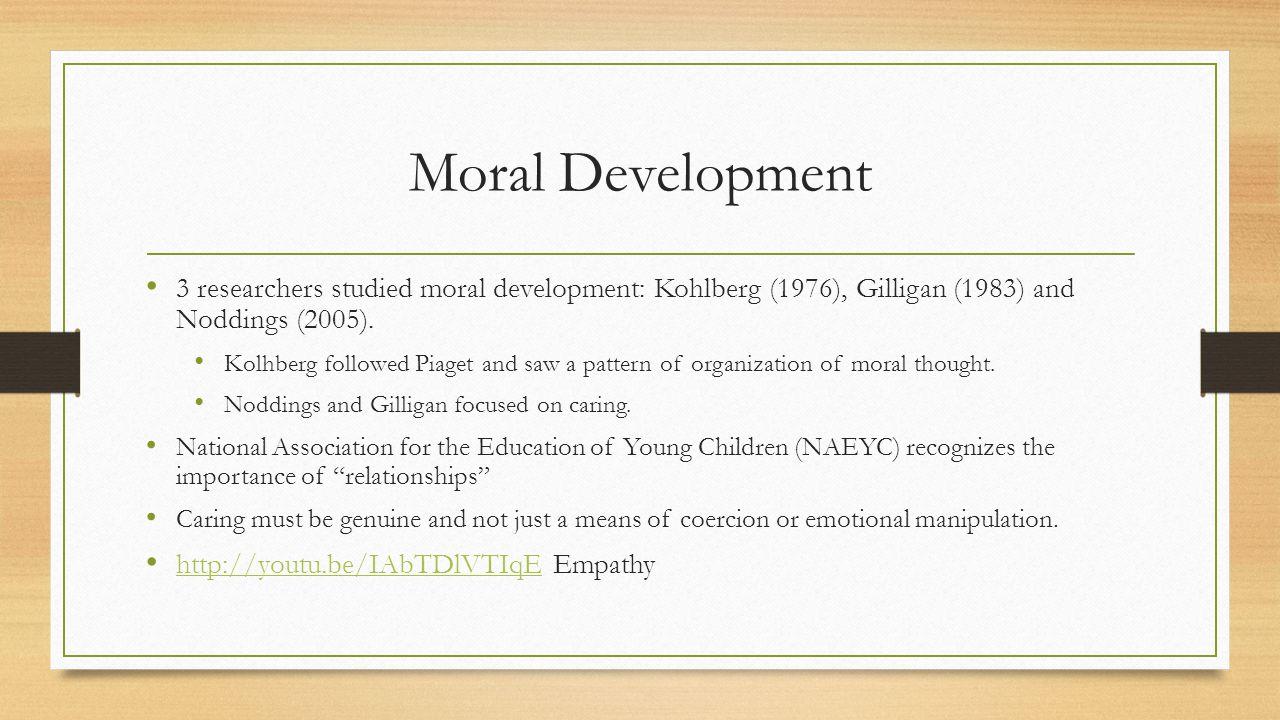 Moral Development 3 researchers studied moral development: Kohlberg (1976), Gilligan (1983) and Noddings (2005).