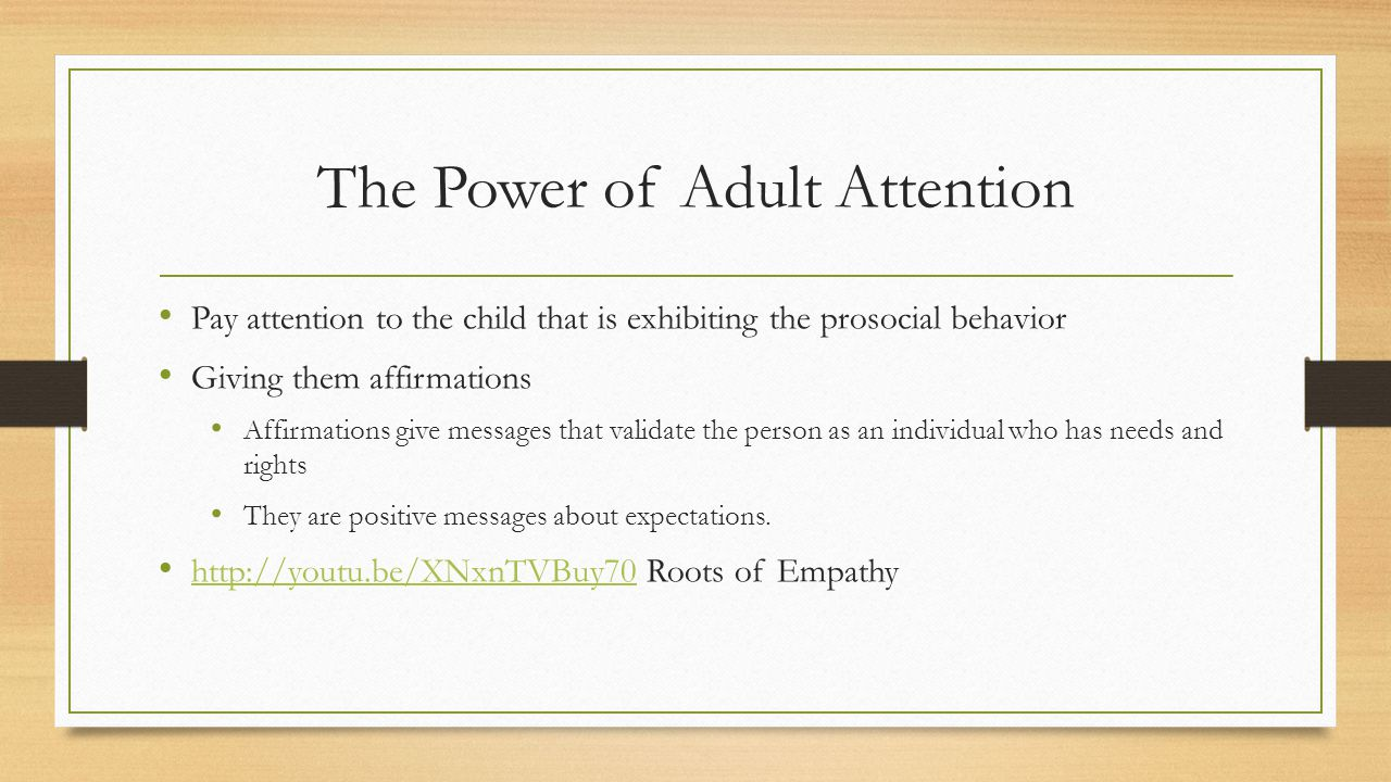 The Power of Adult Attention Pay attention to the child that is exhibiting the prosocial behavior Giving them affirmations Affirmations give messages that validate the person as an individual who has needs and rights They are positive messages about expectations.