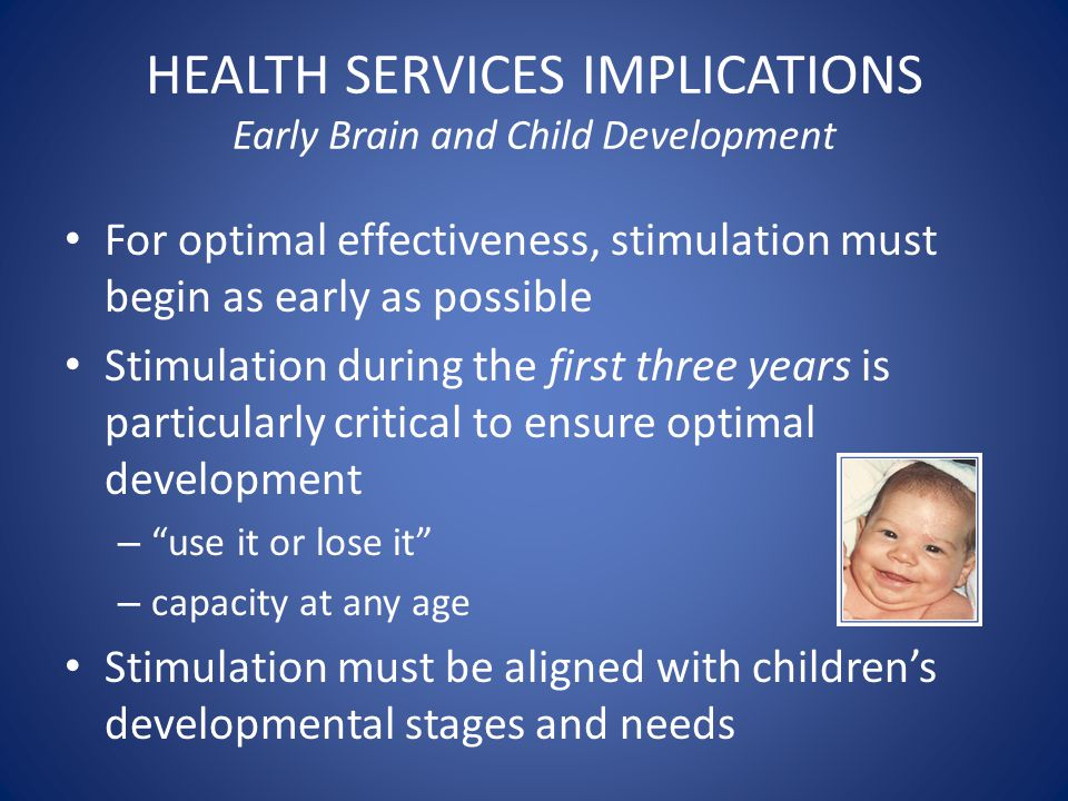 HEALTH SERVICES IMPLICATIONS Early Brain and Child Development For optimal effectiveness, stimulation must begin as early as possible Stimulation during the first three years is particularly critical to ensure optimal development – use it or lose it – capacity at any age Stimulation must be aligned with children's developmental stages and needs