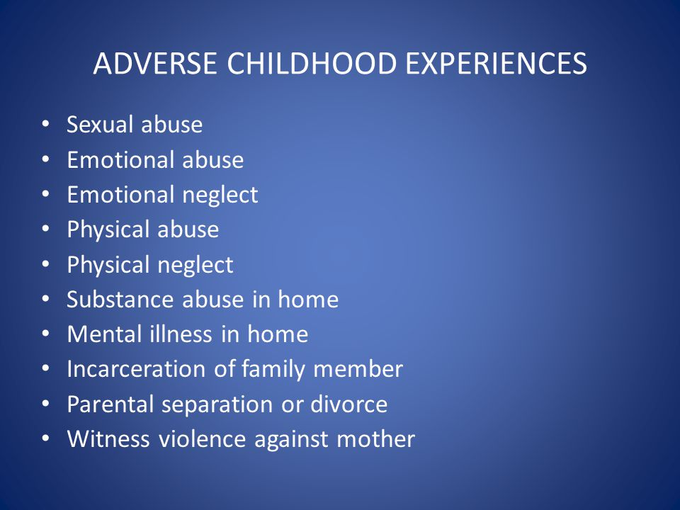 ADVERSE CHILDHOOD EXPERIENCES Sexual abuse Emotional abuse Emotional neglect Physical abuse Physical neglect Substance abuse in home Mental illness in home Incarceration of family member Parental separation or divorce Witness violence against mother