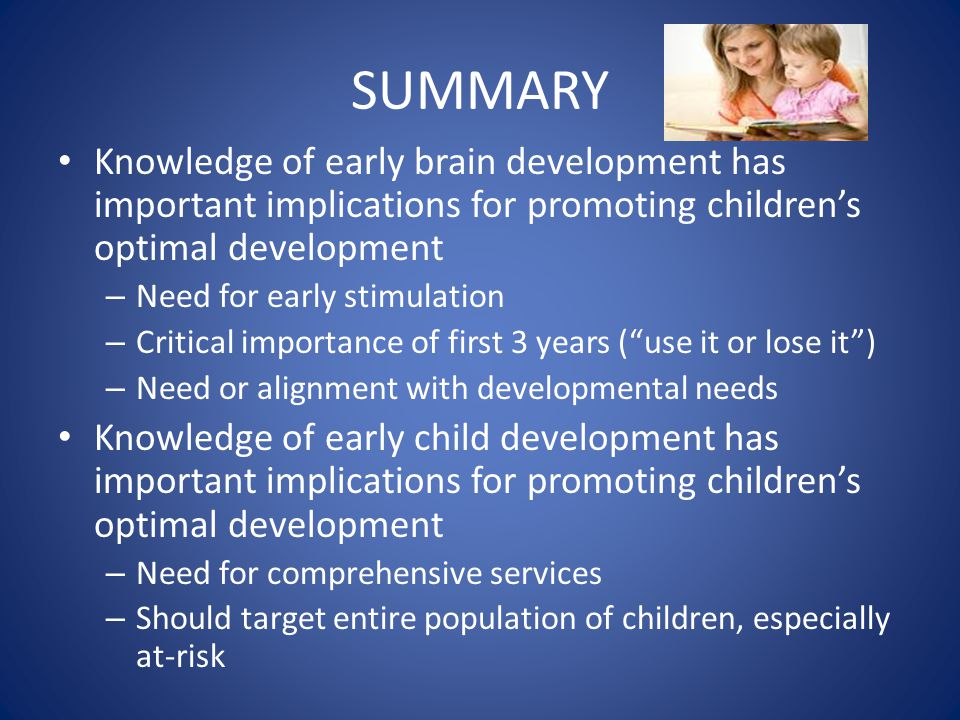 SUMMARY Knowledge of early brain development has important implications for promoting children's optimal development – Need for early stimulation – Critical importance of first 3 years ( use it or lose it ) – Need or alignment with developmental needs Knowledge of early child development has important implications for promoting children's optimal development – Need for comprehensive services – Should target entire population of children, especially at-risk