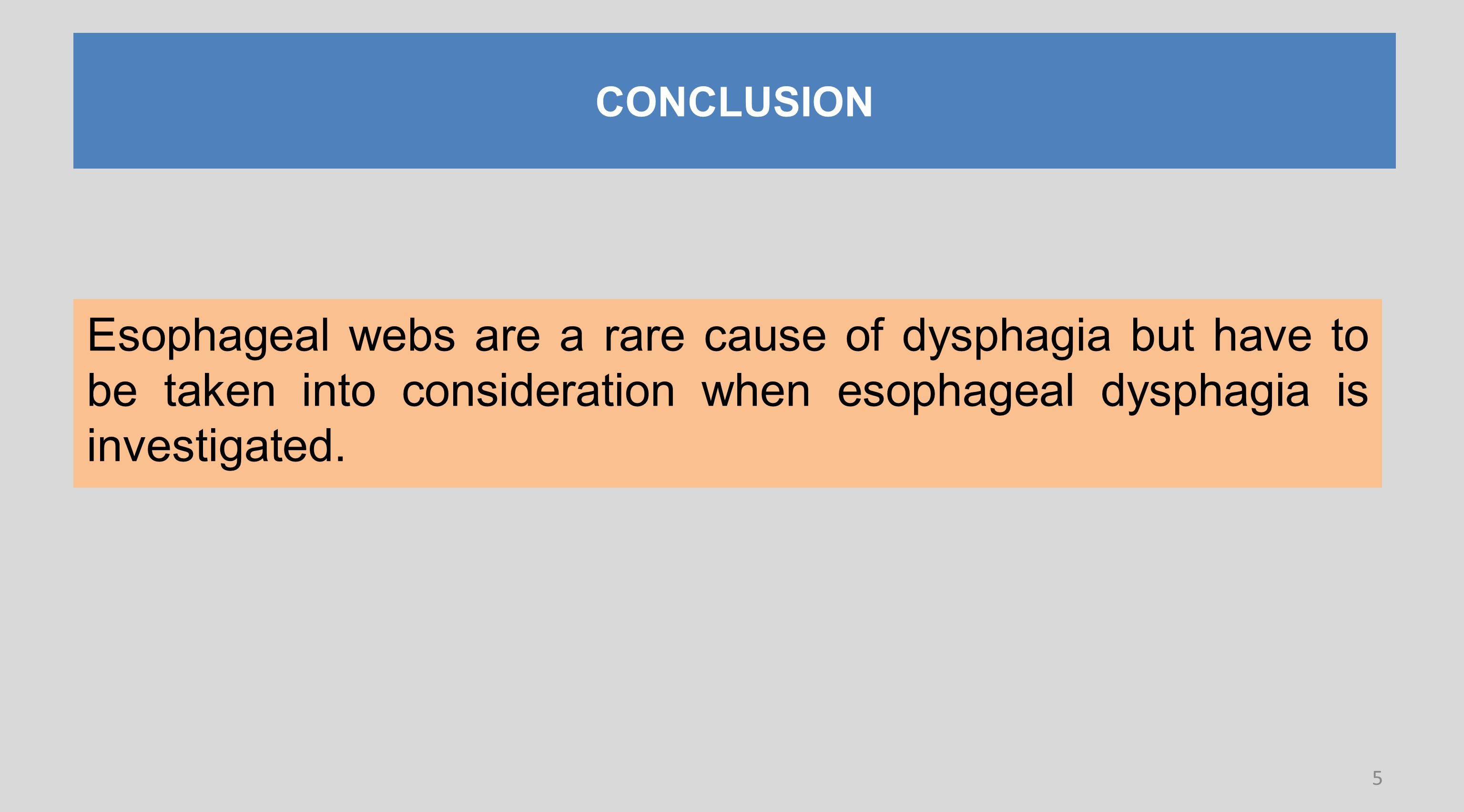 CONCLUSION Esophageal webs are a rare cause of dysphagia but have to be taken into consideration when esophageal dysphagia is investigated.