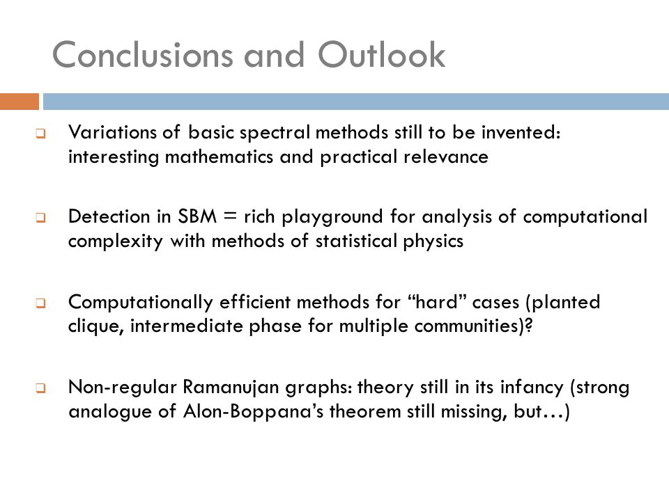Conclusions and Outlook  Variations of basic spectral methods still to be invented: interesting mathematics and practical relevance  Detection in SBM = rich playground for analysis of computational complexity with methods of statistical physics  Computationally efficient methods for hard cases (planted clique, intermediate phase for multiple communities).