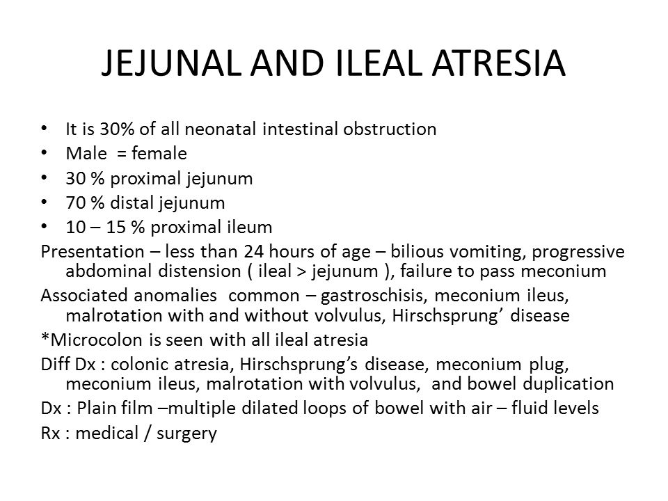JEJUNAL AND ILEAL ATRESIA It is 30% of all neonatal intestinal obstruction Male = female 30 % proximal jejunum 70 % distal jejunum 10 – 15 % proximal