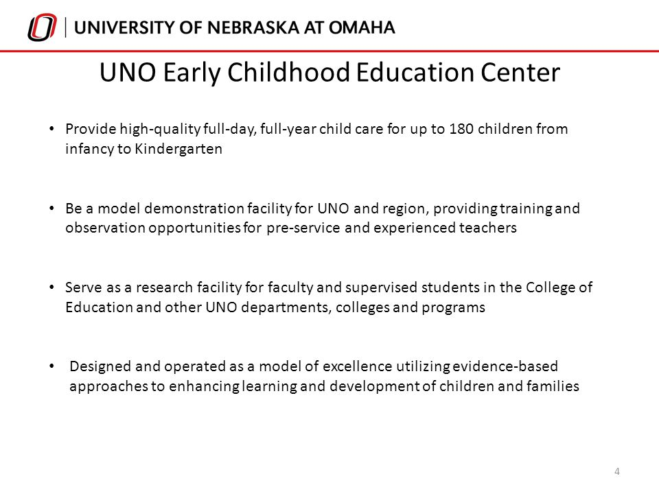Provide high-quality full-day, full-year child care for up to 180 children from infancy to Kindergarten Be a model demonstration facility for UNO and region, providing training and observation opportunities for pre-service and experienced teachers Serve as a research facility for faculty and supervised students in the College of Education and other UNO departments, colleges and programs Designed and operated as a model of excellence utilizing evidence-based approaches to enhancing learning and development of children and families 4 UNO Early Childhood Education Center