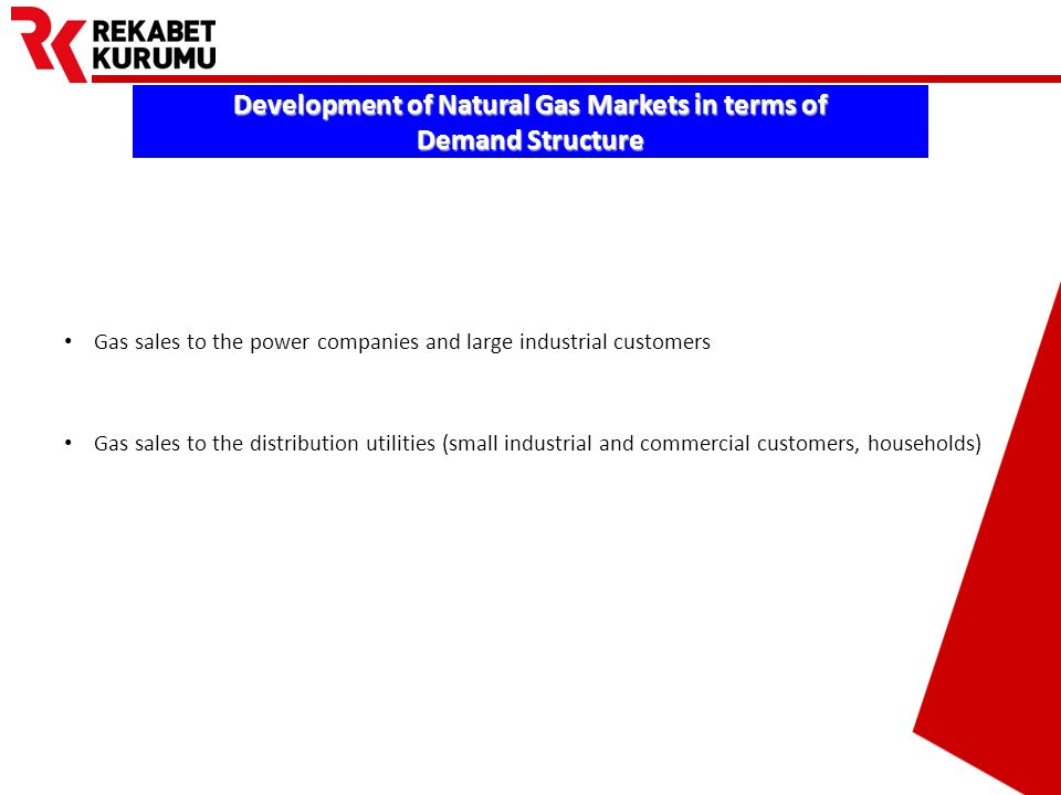 Prepared by Barış EKDİ Development of Natural Gas Markets in terms of Demand Structure Gas sales to the power companies and large industrial customers Gas sales to the distribution utilities (small industrial and commercial customers, households)