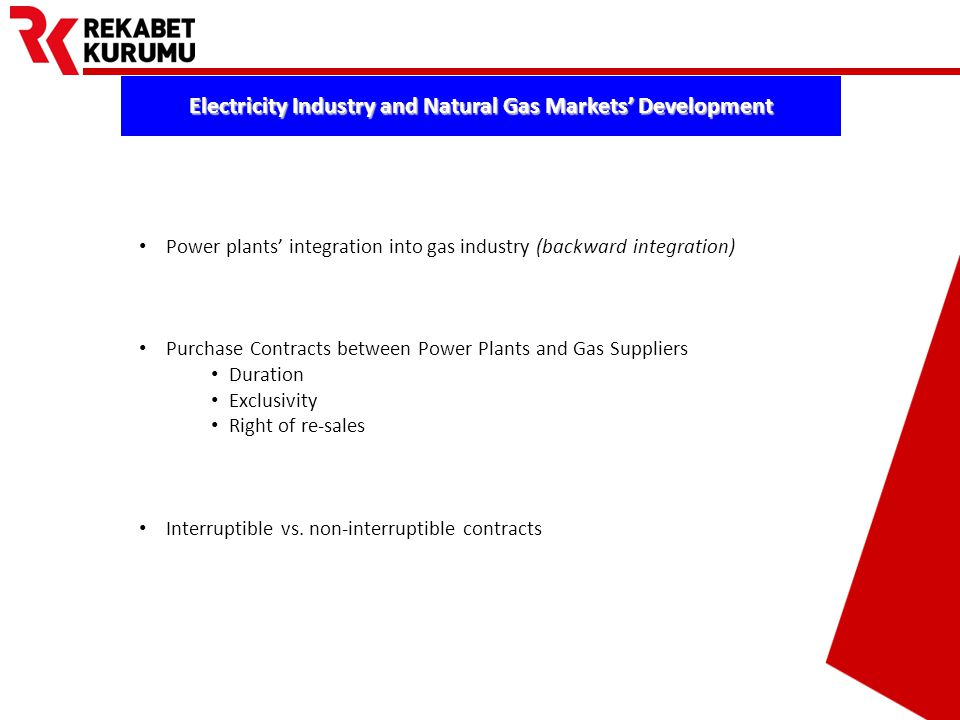 Prepared by Barış EKDİ Electricity Industry and Natural Gas Markets' Development Power plants' integration into gas industry (backward integration) Purchase Contracts between Power Plants and Gas Suppliers Duration Exclusivity Right of re-sales Interruptible vs.