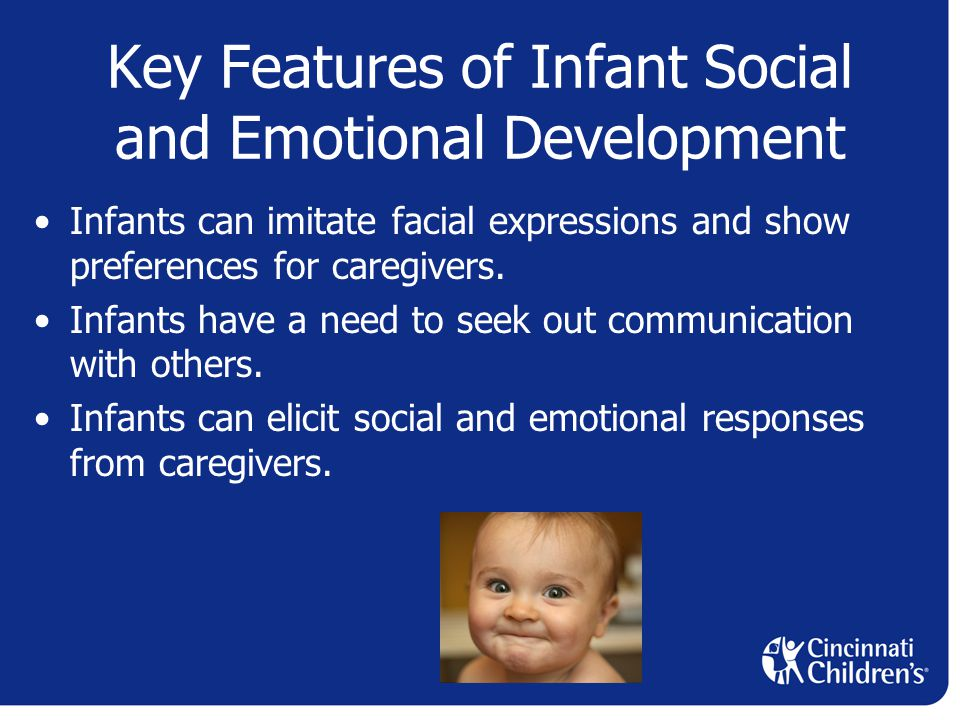 Key Features of Infant Social and Emotional Development Infants can imitate facial expressions and show preferences for caregivers.