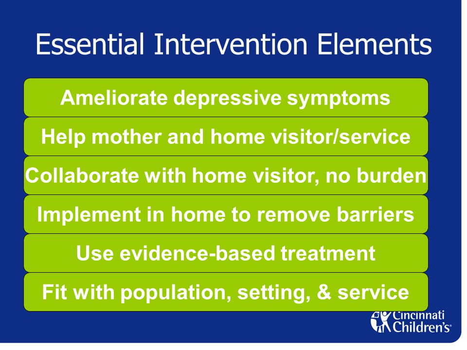 Essential Intervention Elements Ameliorate depressive symptoms Help mother and home visitor/service Collaborate with home visitor, no burden Implement in home to remove barriers Use evidence-based treatment Fit with population, setting, & service