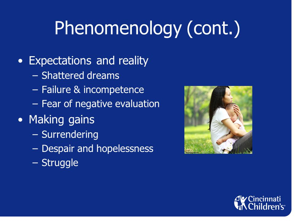 Phenomenology (cont.) Expectations and reality –Shattered dreams –Failure & incompetence –Fear of negative evaluation Making gains –Surrendering –Despair and hopelessness –Struggle