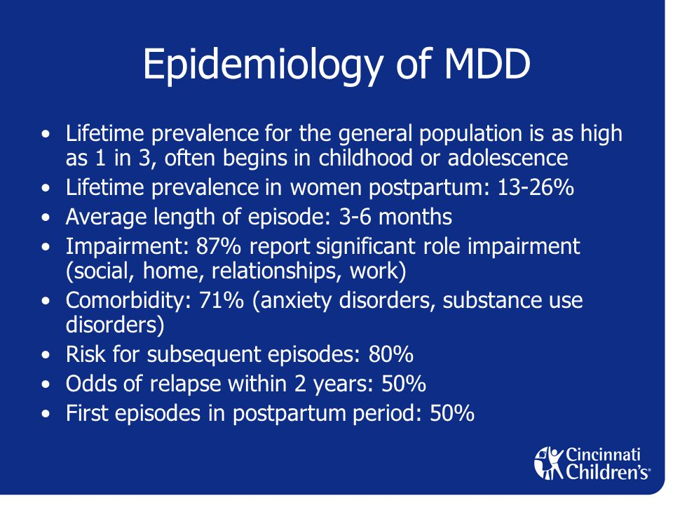 Epidemiology of MDD Lifetime prevalence for the general population is as high as 1 in 3, often begins in childhood or adolescence Lifetime prevalence in women postpartum: 13-26% Average length of episode: 3-6 months Impairment: 87% report significant role impairment (social, home, relationships, work) Comorbidity: 71% (anxiety disorders, substance use disorders) Risk for subsequent episodes: 80% Odds of relapse within 2 years: 50% First episodes in postpartum period: 50%