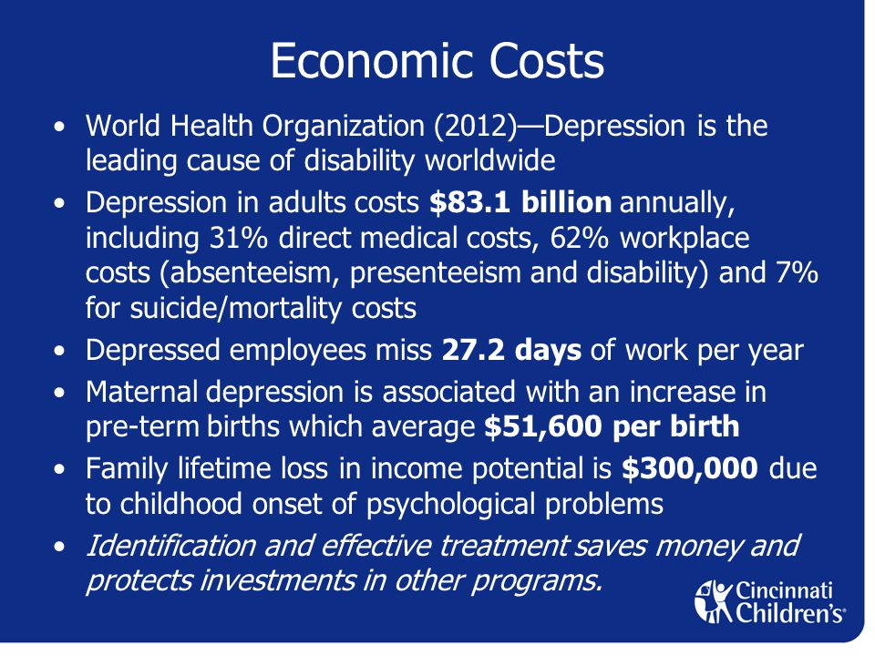 Economic Costs World Health Organization (2012)—Depression is the leading cause of disability worldwide Depression in adults costs $83.1 billion annually, including 31% direct medical costs, 62% workplace costs (absenteeism, presenteeism and disability) and 7% for suicide/mortality costs Depressed employees miss 27.2 days of work per year Maternal depression is associated with an increase in pre-term births which average $51,600 per birth Family lifetime loss in income potential is $300,000 due to childhood onset of psychological problems Identification and effective treatment saves money and protects investments in other programs.