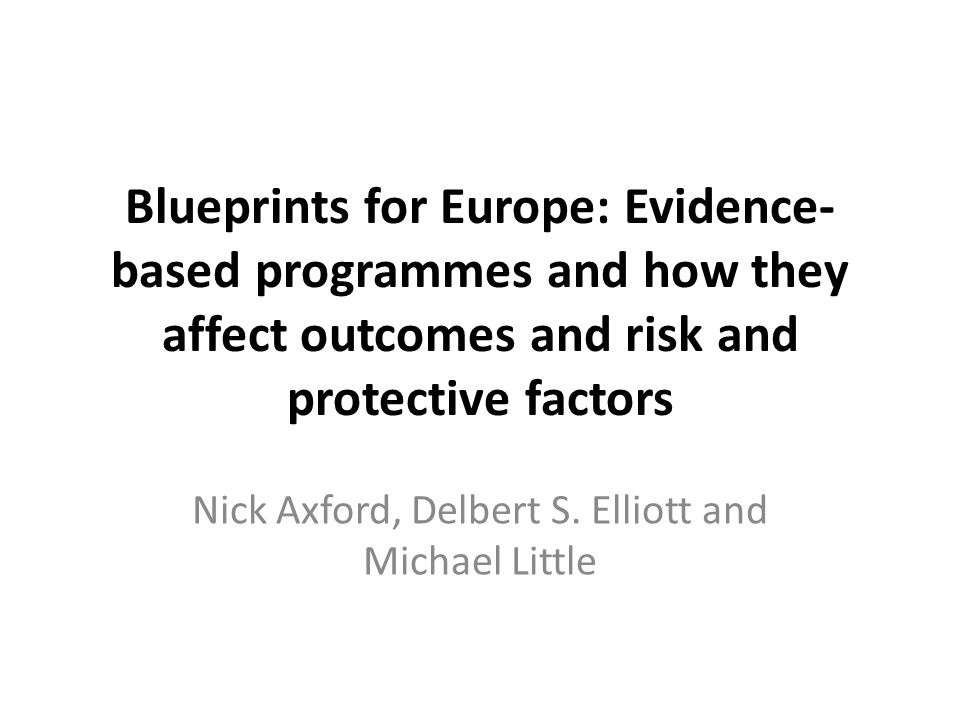 Blueprints for Europe: Evidence- based programmes and how they affect outcomes and risk and protective factors Nick Axford, Delbert S.