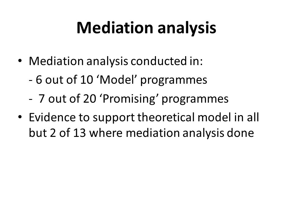 Mediation analysis Mediation analysis conducted in: - 6 out of 10 'Model' programmes - 7 out of 20 'Promising' programmes Evidence to support theoretical model in all but 2 of 13 where mediation analysis done