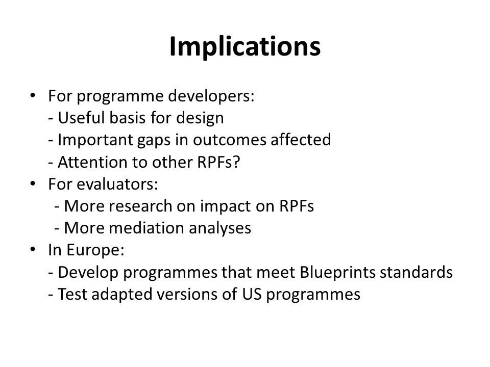 Implications For programme developers: - Useful basis for design - Important gaps in outcomes affected - Attention to other RPFs.