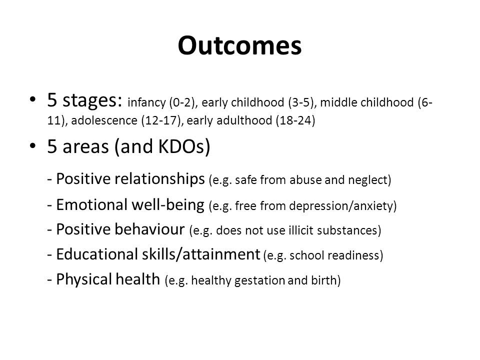 Outcomes 5 stages: infancy (0-2), early childhood (3-5), middle childhood (6- 11), adolescence (12-17), early adulthood (18-24) 5 areas (and KDOs) - Positive relationships (e.g.