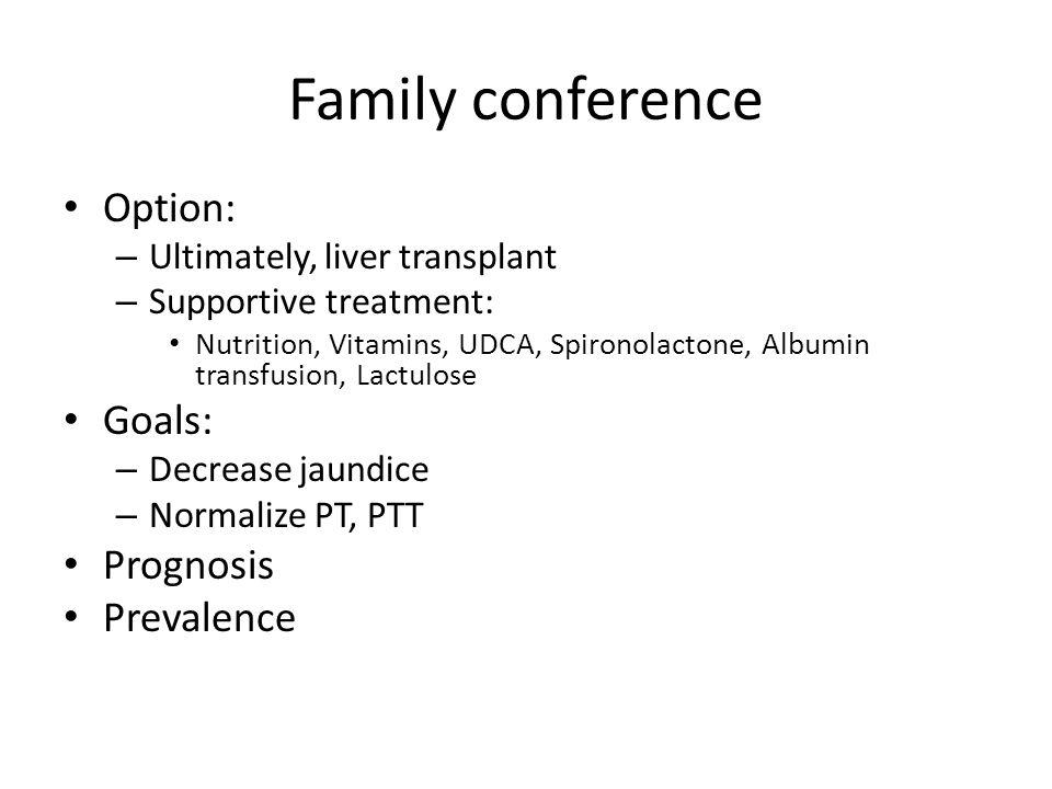Option: – Ultimately, liver transplant – Supportive treatment: Nutrition, Vitamins, UDCA, Spironolactone, Albumin transfusion, Lactulose Goals: – Decrease jaundice – Normalize PT, PTT Prognosis Prevalence Family conference