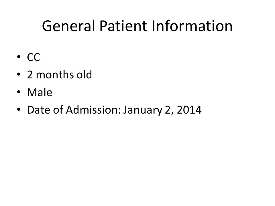 General Patient Information CC 2 months old Male Date of Admission: January 2, 2014