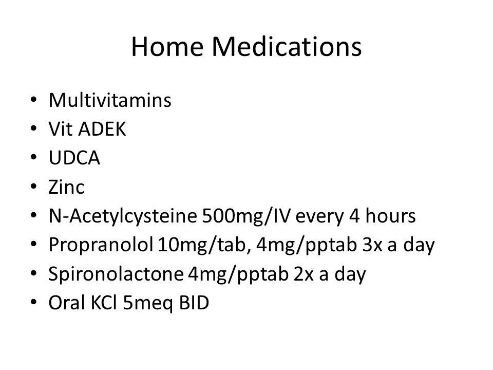 Home Medications Multivitamins Vit ADEK UDCA Zinc N-Acetylcysteine 500mg/IV every 4 hours Propranolol 10mg/tab, 4mg/pptab 3x a day Spironolactone 4mg/pptab 2x a day Oral KCl 5meq BID