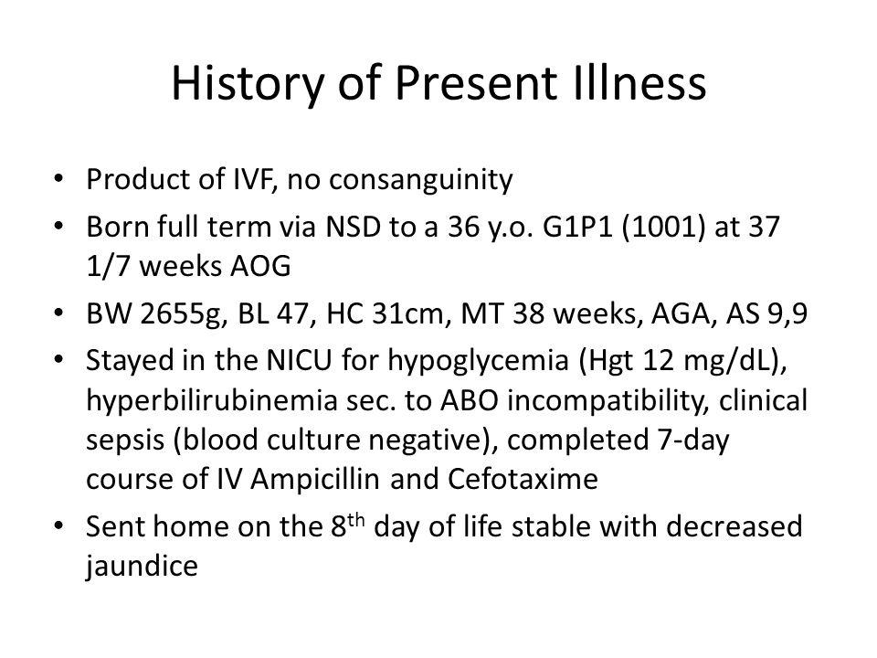 History of Present Illness Product of IVF, no consanguinity Born full term via NSD to a 36 y.o.