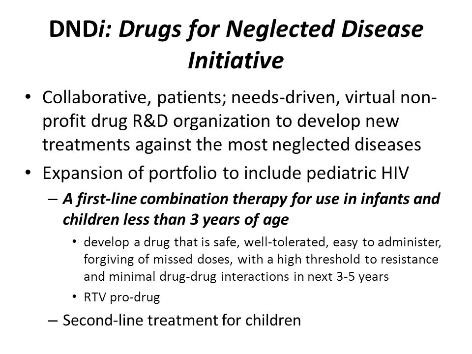 DNDi: Drugs for Neglected Disease Initiative Collaborative, patients; needs-driven, virtual non- profit drug R&D organization to develop new treatments against the most neglected diseases Expansion of portfolio to include pediatric HIV – A first-line combination therapy for use in infants and children less than 3 years of age develop a drug that is safe, well-tolerated, easy to administer, forgiving of missed doses, with a high threshold to resistance and minimal drug-drug interactions in next 3-5 years RTV pro-drug – Second-line treatment for children