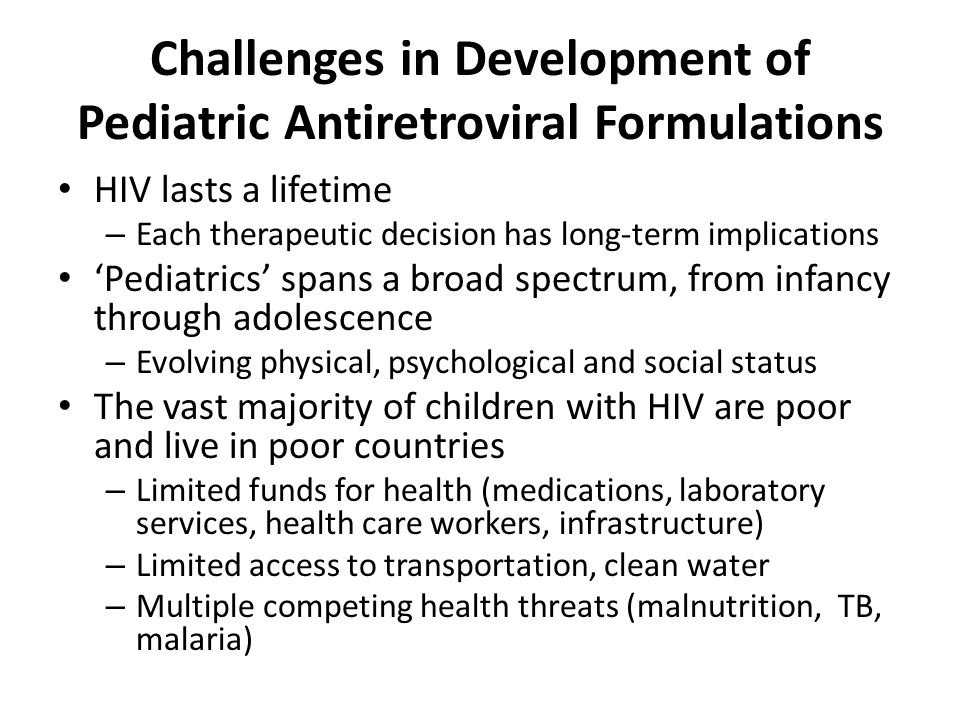 Challenges in Development of Pediatric Antiretroviral Formulations HIV lasts a lifetime – Each therapeutic decision has long-term implications 'Pediatrics' spans a broad spectrum, from infancy through adolescence – Evolving physical, psychological and social status The vast majority of children with HIV are poor and live in poor countries – Limited funds for health (medications, laboratory services, health care workers, infrastructure) – Limited access to transportation, clean water – Multiple competing health threats (malnutrition, TB, malaria)