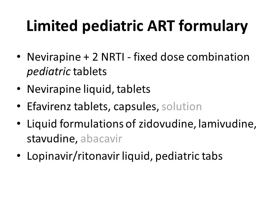 Limited pediatric ART formulary Nevirapine + 2 NRTI - fixed dose combination pediatric tablets Nevirapine liquid, tablets Efavirenz tablets, capsules,