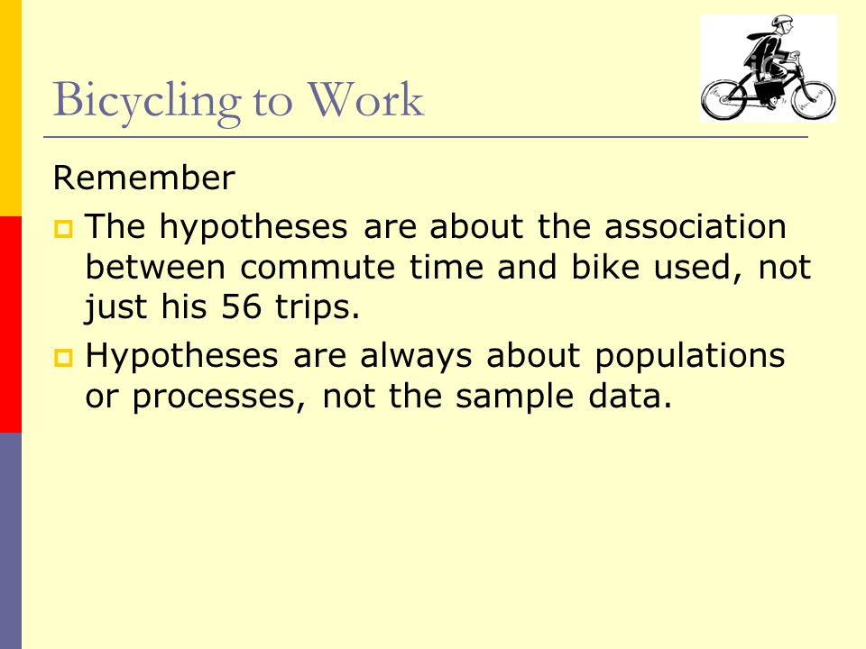 Remember  The hypotheses are about the association between commute time and bike used, not just his 56 trips.  Hypotheses are always about populatio