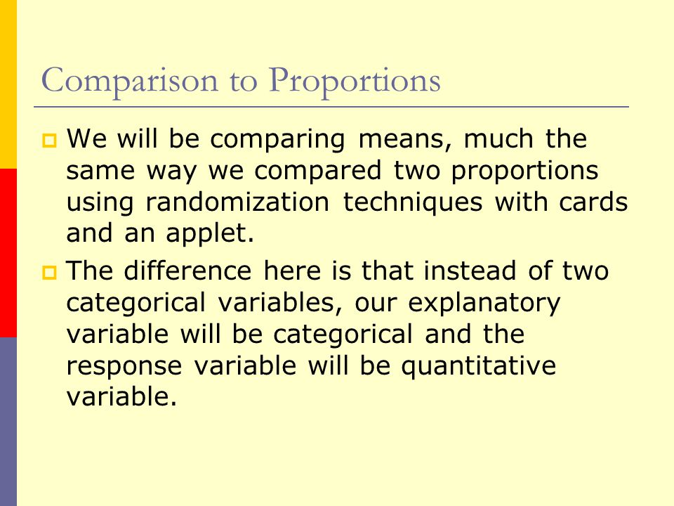 Comparison to Proportions  We will be comparing means, much the same way we compared two proportions using randomization techniques with cards and an applet.