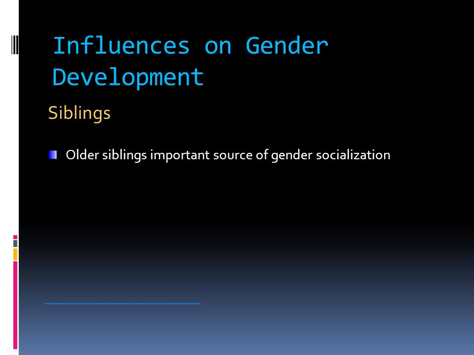 Influences on Gender Development Siblings Older siblings important source of gender socialization ________________________