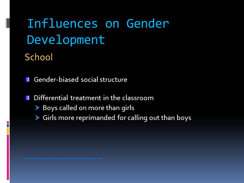 Influences on Gender Development School Gender-biased social structure Differential treatment in the classroom Boys called on more than girls Girls more reprimanded for calling out than boys ________________________
