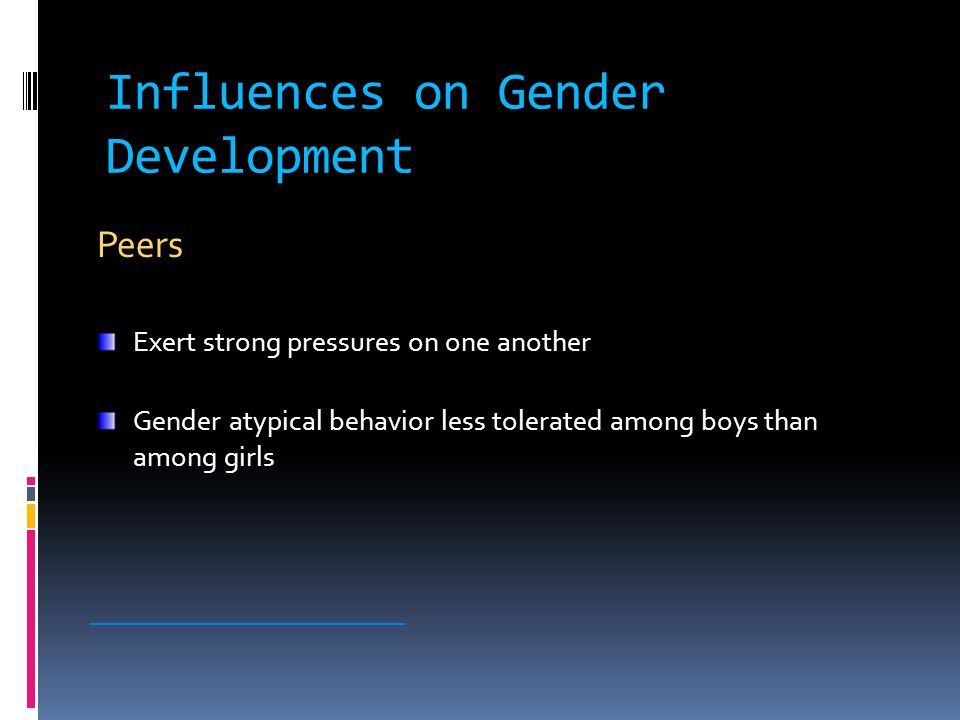 Influences on Gender Development Peers Exert strong pressures on one another Gender atypical behavior less tolerated among boys than among girls ________________________