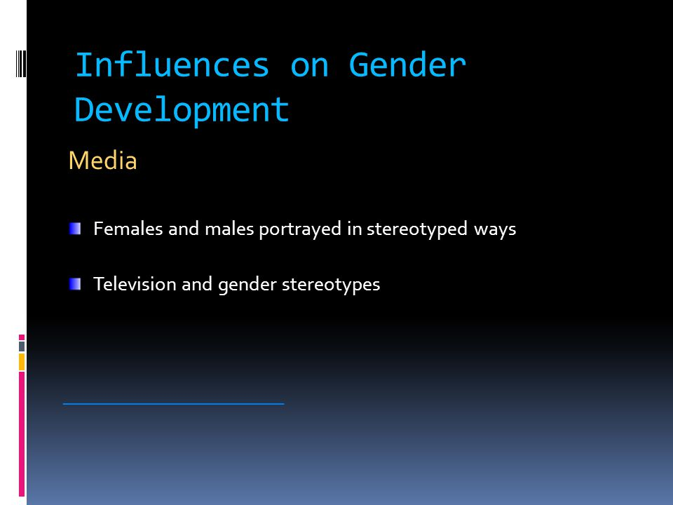 Influences on Gender Development Media Females and males portrayed in stereotyped ways Television and gender stereotypes ________________________