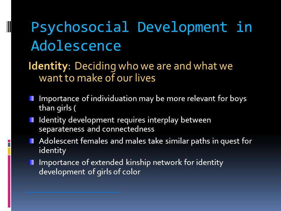 Psychosocial Development in Adolescence Identity: Deciding who we are and what we want to make of our lives Importance of individuation may be more relevant for boys than girls ( Identity development requires interplay between separateness and connectedness Adolescent females and males take similar paths in quest for identity Importance of extended kinship network for identity development of girls of color ________________________