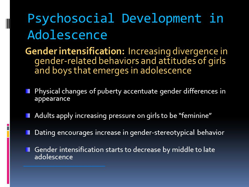 Psychosocial Development in Adolescence Gender intensification: Increasing divergence in gender-related behaviors and attitudes of girls and boys that emerges in adolescence Physical changes of puberty accentuate gender differences in appearance Adults apply increasing pressure on girls to be feminine Dating encourages increase in gender-stereotypical behavior Gender intensification starts to decrease by middle to late adolescence ________________________
