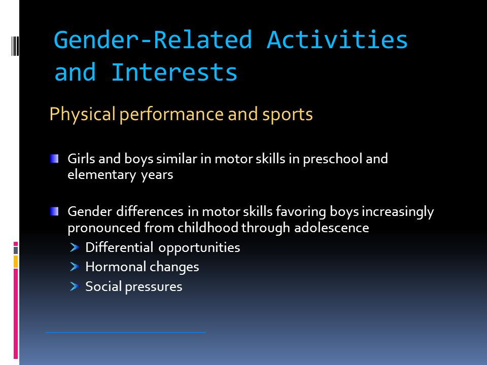 Gender-Related Activities and Interests Toys and play Generally differentiated by gender Girls: dolls, cooking sets, dress-up, soft toys Boys: vehicles, sports equipment, tools Girls more likely than boys to choose neutral or cross-gender toys and activities Different play environments ________________________