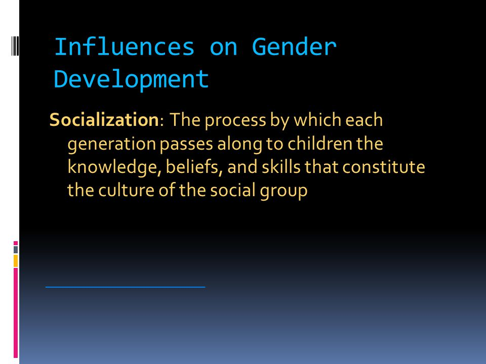 Influences on Gender Development Socialization: The process by which each generation passes along to children the knowledge, beliefs, and skills that constitute the culture of the social group ________________________