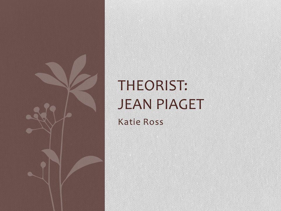Katie Ross THEORIST: JEAN PIAGET