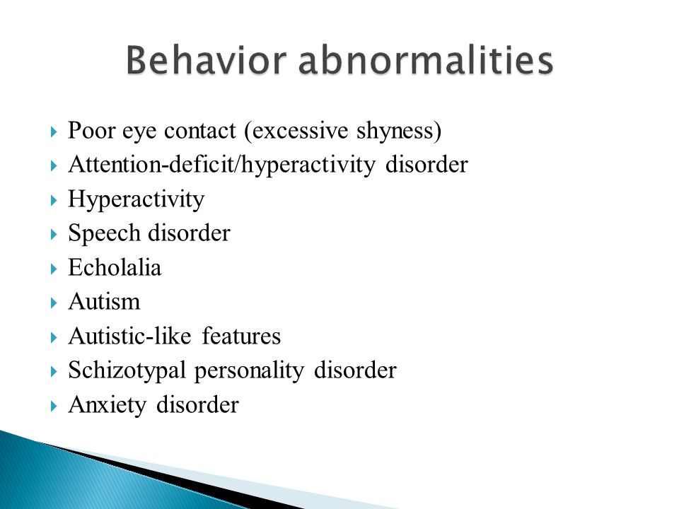  Poor eye contact (excessive shyness)  Attention-deficit/hyperactivity disorder  Hyperactivity  Speech disorder  Echolalia  Autism  Autistic-li
