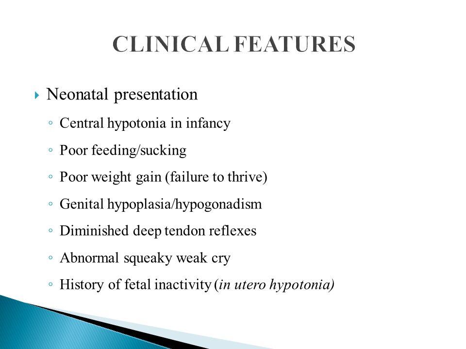  Neonatal presentation ◦ Central hypotonia in infancy ◦ Poor feeding/sucking ◦ Poor weight gain (failure to thrive) ◦ Genital hypoplasia/hypogonadism