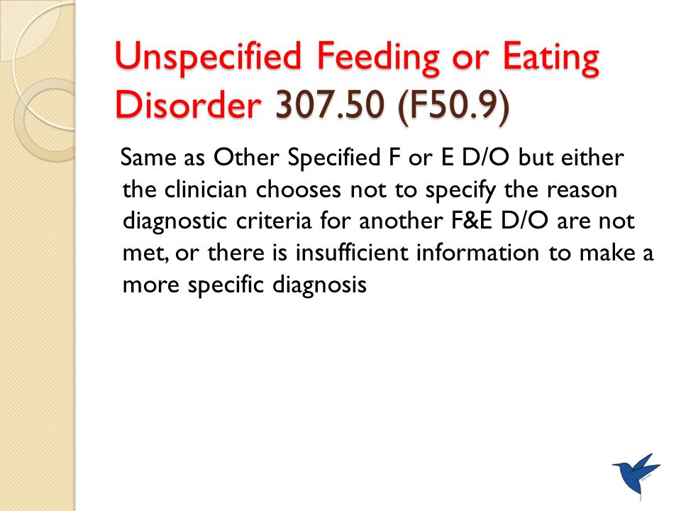 Unspecified Feeding or Eating Disorder 307.50 (F50.9) Same as Other Specified F or E D/O but either the clinician chooses not to specify the reason diagnostic criteria for another F&E D/O are not met, or there is insufficient information to make a more specific diagnosis